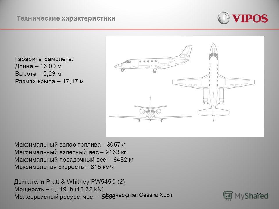 Бизнес-джет Cessna XLS+11 Технические характеристики Габариты самолета: Длина – 16,00 м Высота – 5,23 м Размах крыла – 17,17 м Максимальный запас топлива - 3057кг Максимальный взлетный вес – 9163 кг Максимальный посадочный вес – 8482 кг Максимальная