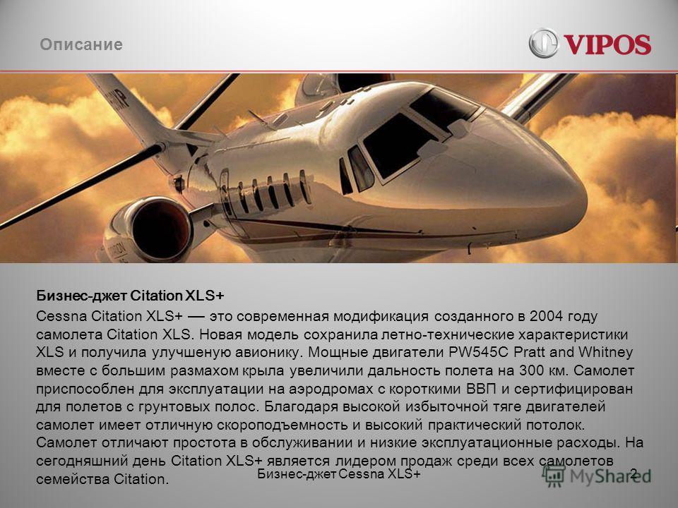 Бизнес-джет Cessna XLS+2 Описание Бизнес-джет Citation XLS+ Cessna Citation XLS+ это современная модификация созданного в 2004 году самолета Citation XLS. Новая модель сохранила летно-технические характеристики XLS и получила улучшеную авионику. Мощн