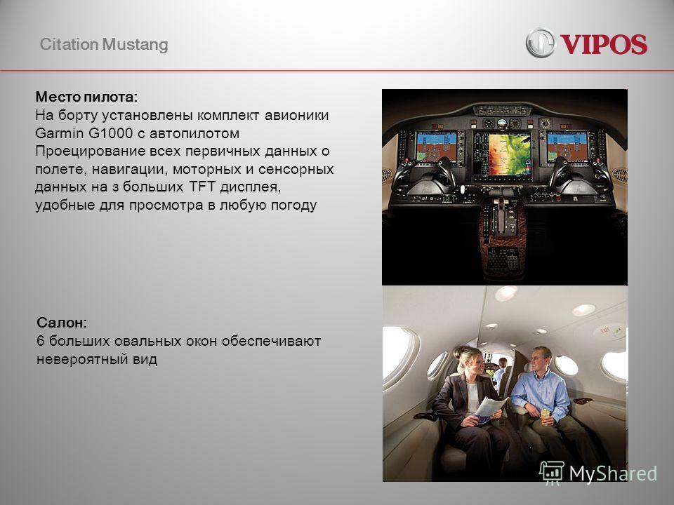 Citation Mustang Место пилота: На борту установлены комплект авионики Garmin G1000 с автопилотом Проецирование всех первичных данных о полете, навигации, моторных и сенсорных данных на з больших TFT дисплея, удобные для просмотра в любую погоду Салон