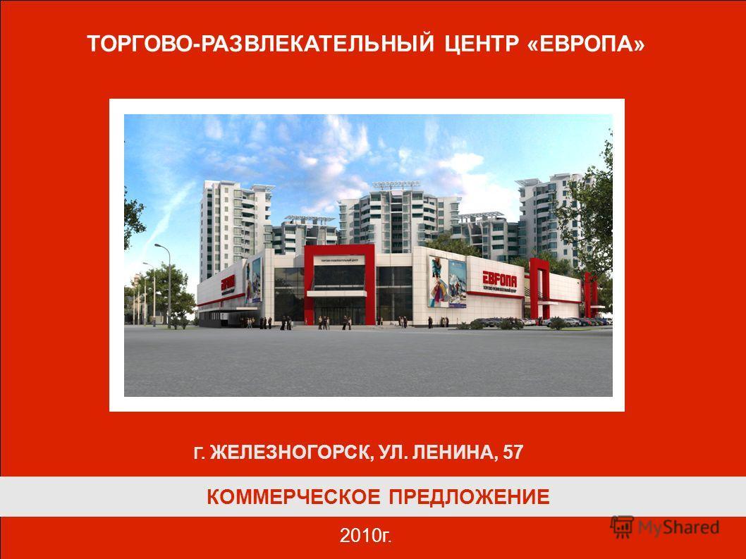 КОММЕРЧЕСКОЕ ПРЕДЛОЖЕНИЕ ТОРГОВО-РАЗВЛЕКАТЕЛЬНЫЙ ЦЕНТР «ЕВРОПА» 2010г. Г. ЖЕЛЕЗНОГОРСК, УЛ. ЛЕНИНА, 57