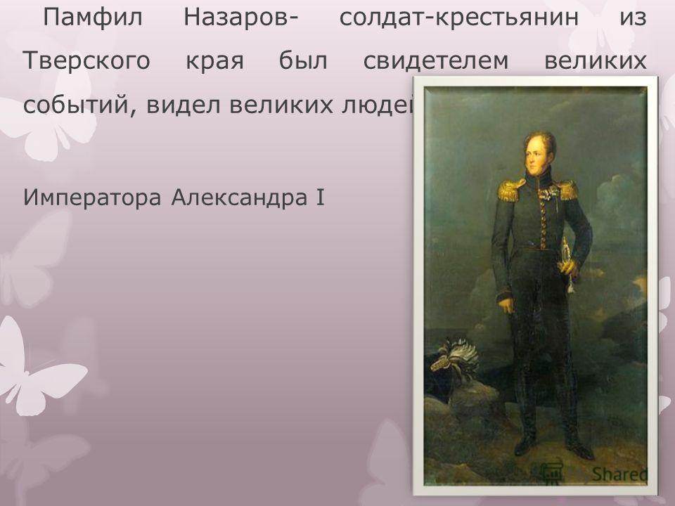 Памфил Назаров- солдат-крестьянин из Тверского края был свидетелем великих событий, видел великих людей своего времени : Императора Александра I