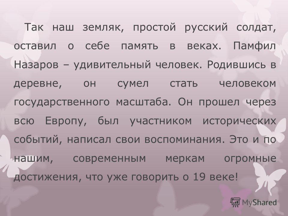 Так наш земляк, простой русский солдат, оставил о себе память в веках. Памфил Назаров – удивительный человек. Родившись в деревне, он сумел стать человеком государственного масштаба. Он прошел через всю Европу, был участником исторических событий, на