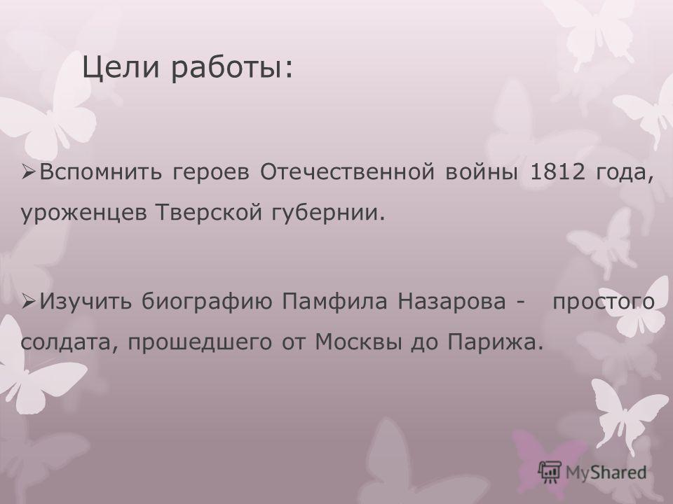 Цели работы: Вспомнить героев Отечественной войны 1812 года, уроженцев Тверской губернии. Изучить биографию Памфила Назарова - простого солдата, прошедшего от Москвы до Парижа.