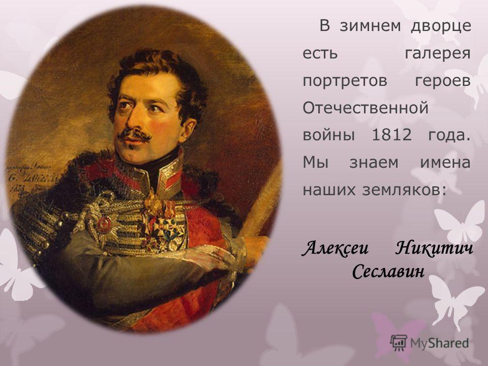 В зимнем дворце есть галерея портретов героев Отечественной войны 1812 года. Мы знаем имена наших земляков: Алексеи Никитич Сеславин