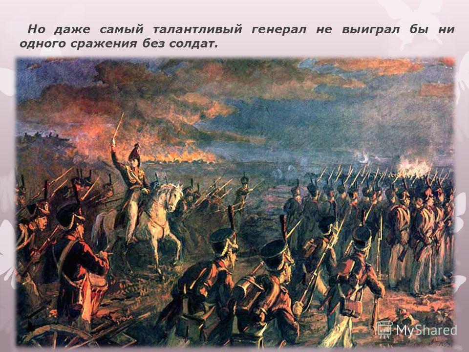 Но даже самый талантливый генерал не выиграл бы ни одного сражения без солдат.