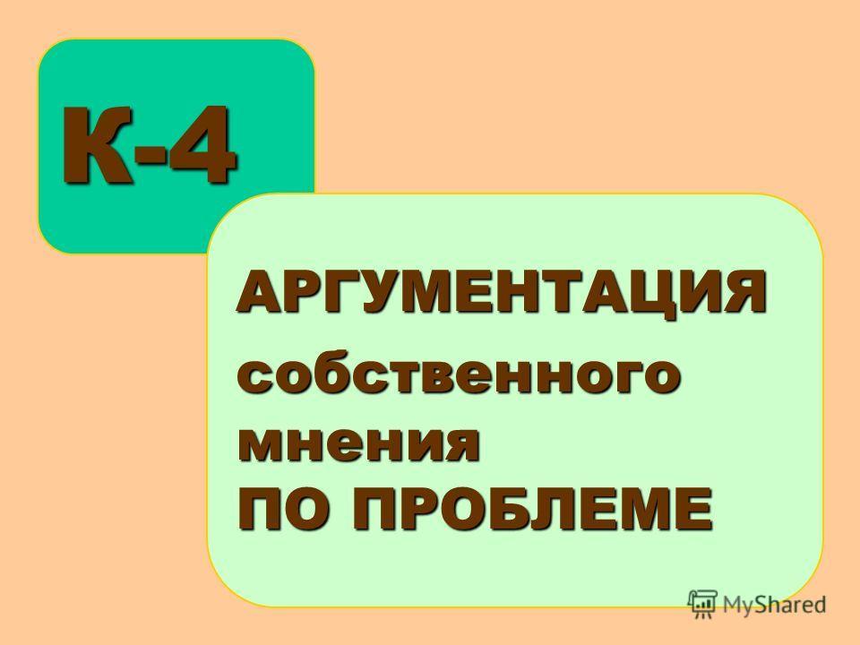 К-4 АРГУМЕНТАЦИЯсобственногомнения ПО ПРОБЛЕМЕ