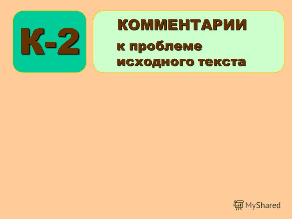 К-2 КОММЕНТАРИИ КОММЕНТАРИИ к проблеме к проблеме исходного текста исходного текста