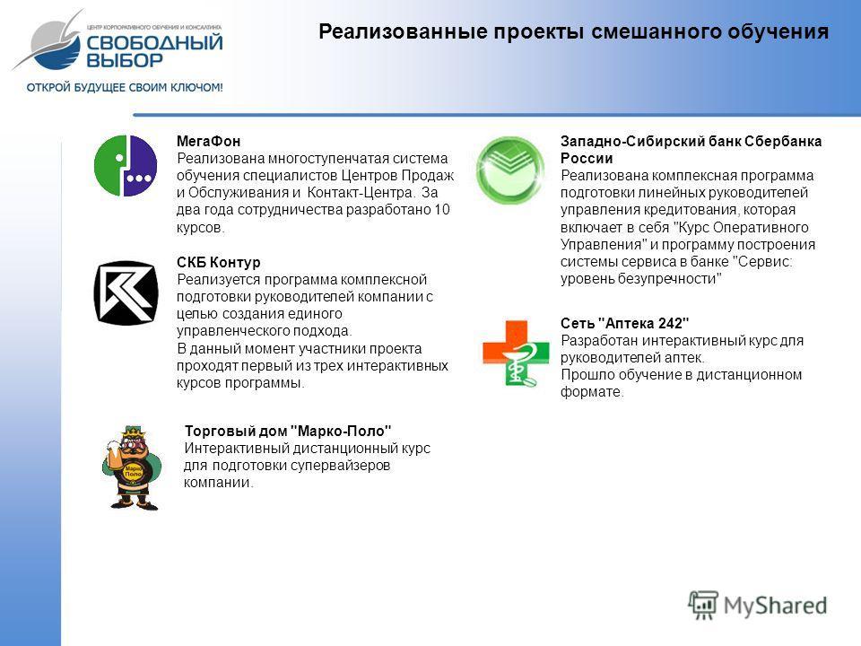 Реализованные проекты смешанного обучения МегаФон Реализована многоступенчатая система обучения специалистов Центров Продаж и Обслуживания и Контакт-Центра. За два года сотрудничества разработано 10 курсов. Западно-Сибирский банк Сбербанка России Реа