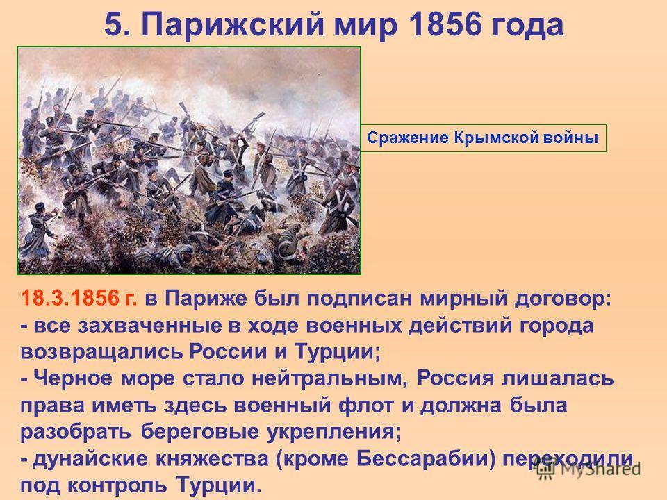 5. Парижский мир 1856 года 18.3.1856 г. в Париже был подписан мирный договор: - все захваченные в ходе военных действий города возвращались России и Турции; - Черное море стало нейтральным, Россия лишалась права иметь здесь военный флот и должна была