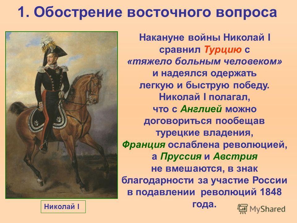 1. Обострение восточного вопроса Накануне войны Николай I сравнил Турцию с «тяжело больным человеком» и надеялся одержать легкую и быструю победу. Николай I полагал, что с Англией можно договориться пообещав турецкие владения, Франция ослаблена револ