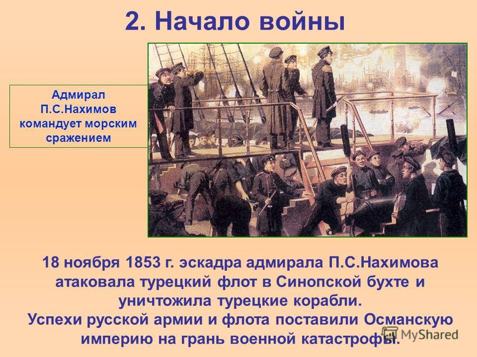 2. Начало войны 18 ноября 1853 г. эскадра адмирала П.С.Нахимова атаковала турецкий флот в Синопской бухте и уничтожила турецкие корабли. Успехи русской армии и флота поставили Османскую империю на грань военной катастрофы. Адмирал П.С.Нахимов команду