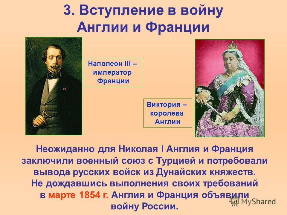 3. Вступление в войну Англии и Франции Неожиданно для Николая I Англия и Франция заключили военный союз с Турцией и потребовали вывода русских войск из Дунайских княжеств. Не дождавшись выполнения своих требований в марте 1854 г. Англия и Франция объ