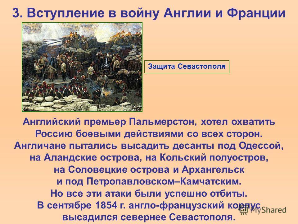 3. Вступление в войну Англии и Франции Английский премьер Пальмерстон, хотел охватить Россию боевыми действиями со всех сторон. Англичане пытались высадить десанты под Одессой, на Аландские острова, на Кольский полуостров, на Соловецкие острова и Арх