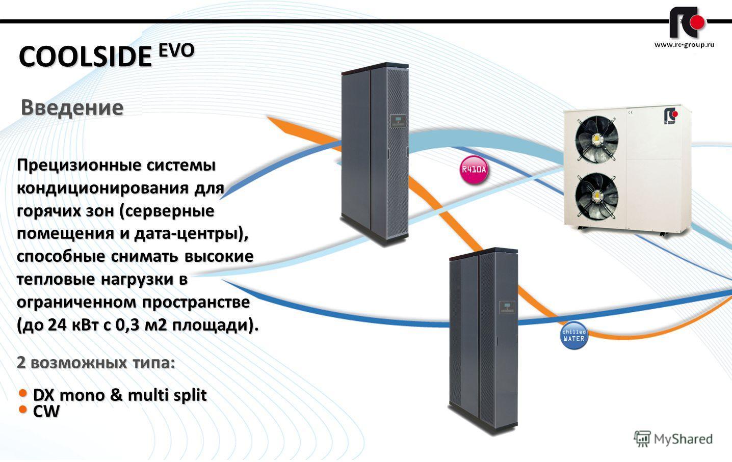 1 COOLSIDE EVO Введение Прецизионные системы кондиционирования для горячих зон (серверные помещения и дата-центры), способные снимать высокие тепловые нагрузки в ограниченном пространстве (до 24 кВт с 0,3 м2 площади). 2 возможных типа: DX mono & mult