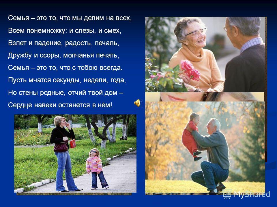 Семья – это то, что мы делим на всех, Всем понемножку: и слезы, и смех, Взлет и падение, радость, печаль, Дружбу и ссоры, молчанья печать, Семья – это то, что с тобою всегда. Пусть мчатся секунды, недели, года, Но стены родные, отчий твой дом – Сердц