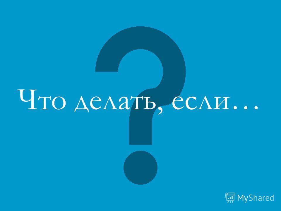 Что делать, если…