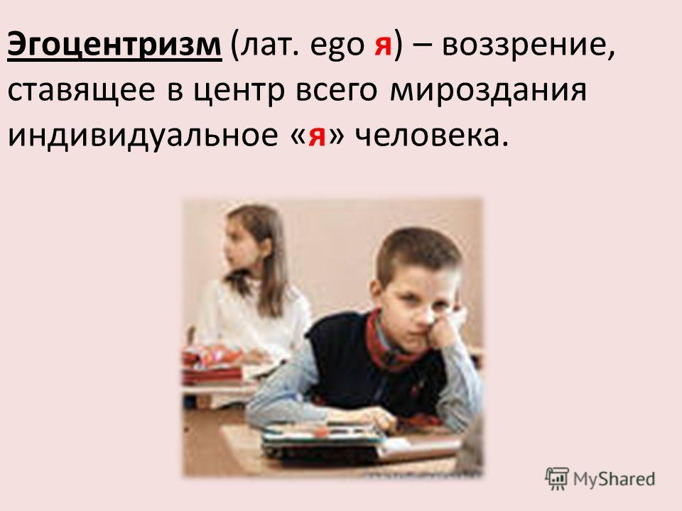 Эгоцентризм (лат. еgo я) – воззрение, ставящее в центр всего мироздания индивидуальное «я» человека.