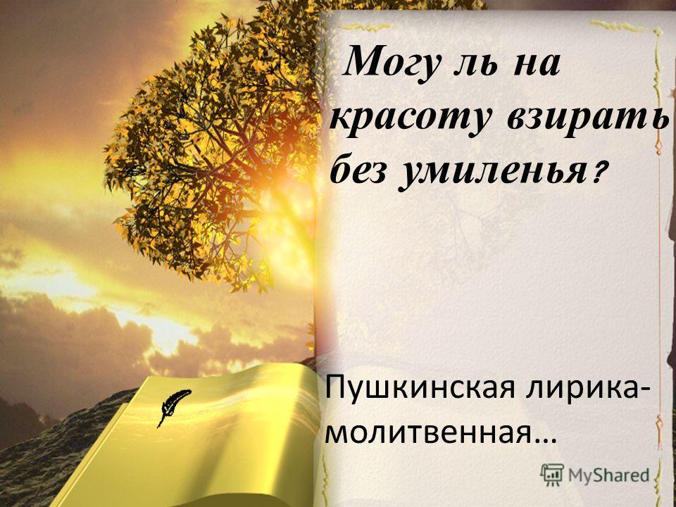 М огу л ь н а красоту в зирать без у миленья ? Пушкинская лирика- молитвенная…