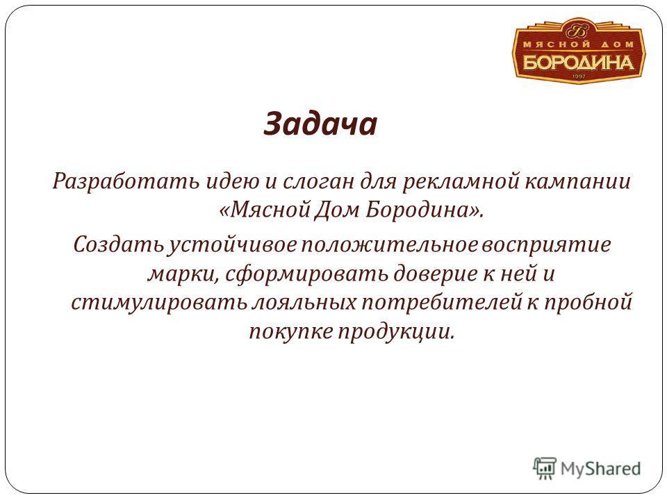 Задача Разработать идею и слоган для рекламной кампании « Мясной Дом Бородина ». Создать устойчивое положительное восприятие марки, сформировать доверие к ней и стимулировать лояльных потребителей к пробной покупке продукции.
