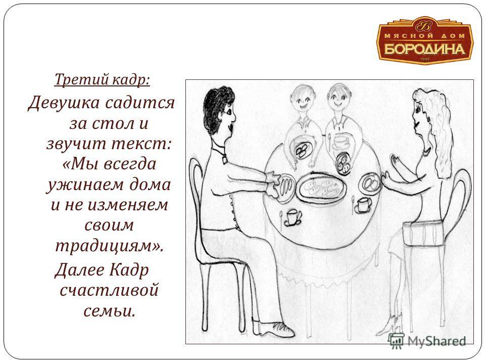 Третий кадр : Девушка садится за стол и звучит текст : « Мы всегда ужинаем дома и не изменяем своим традициям ». Далее Кадр счастливой семьи.