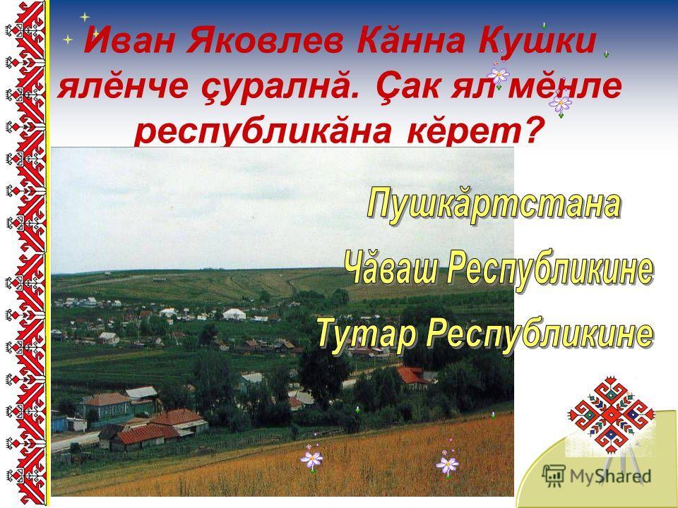 Иван Яковлев Кăнна Кушки ялĕнче çуралнă. Çак ял мĕнле республикăна кĕрет?