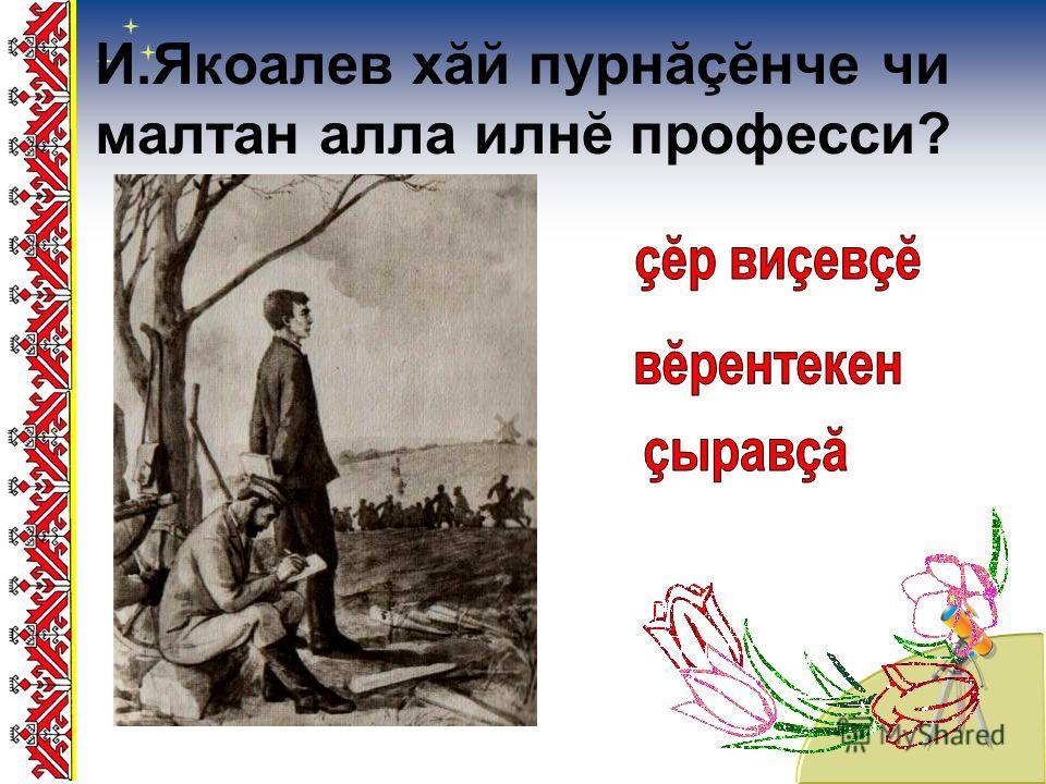 И.Якоалев хăй пурнăçĕнче чи малтан алла илнĕ професси?