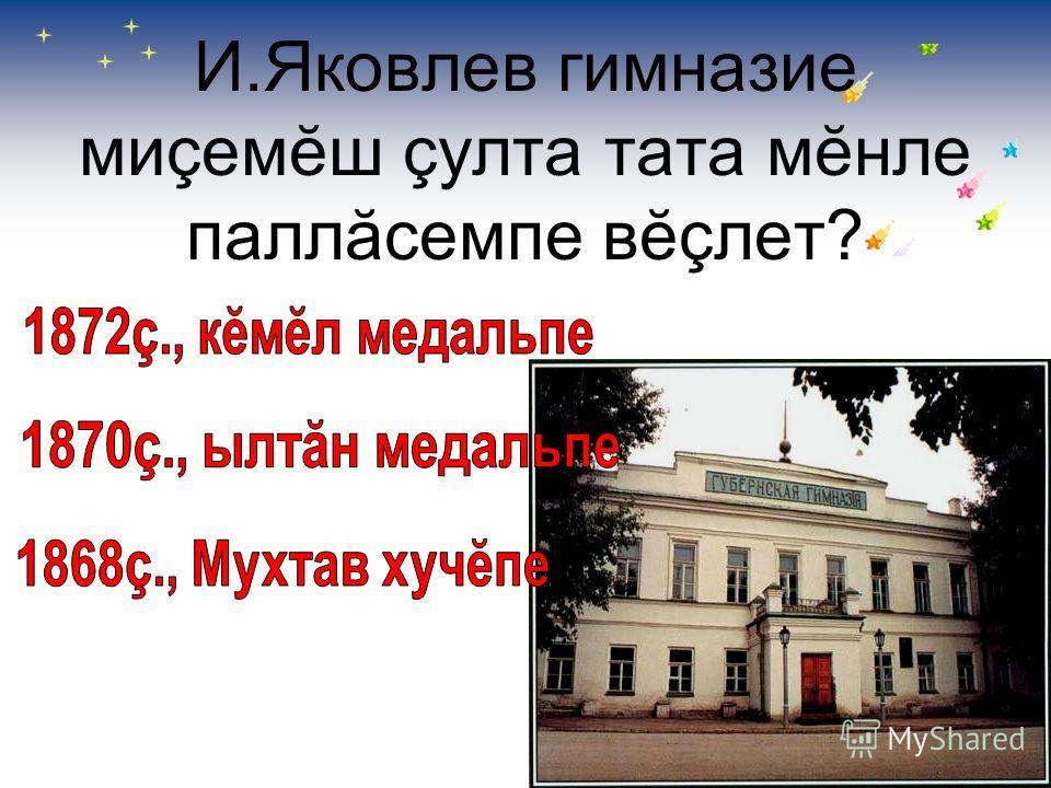 И.Яковлев гимназие миçемĕш çулта тата мĕнле паллăсемпе вĕçлет?