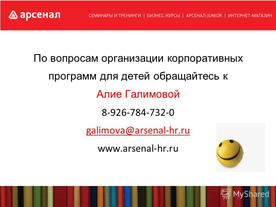 По вопросам организации корпоративных программ для детей обращайтесь к Алие Галимовой 8-926-784-732-0 galimova@arsenal-hr.ru www.arsenal-hr.ru