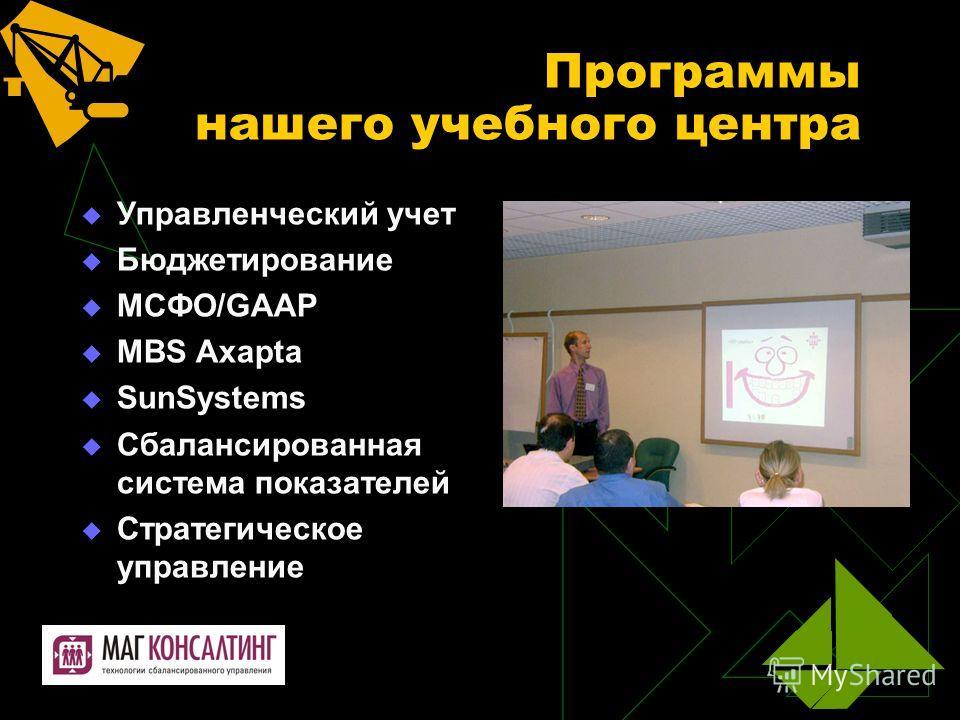 Программы нашего учебного центра Управленческий учет Бюджетирование МСФО/GAAP MBS Axapta SunSystems Сбалансированная система показателей Стратегическое управление