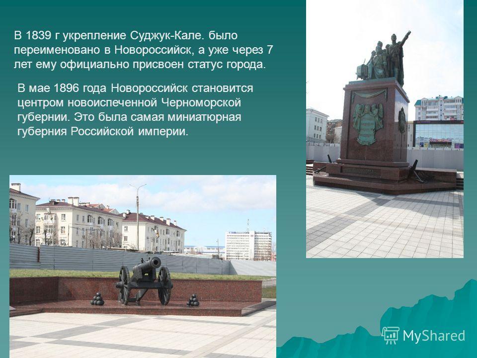 В 1839 г укрепление Суджук-Кале. было переименовано в Новороссийск, а уже через 7 лет ему официально присвоен статус города. В мае 1896 года Новороссийск становится центром новоиспеченной Черноморской губернии. Это была самая миниатюрная губерния Рос