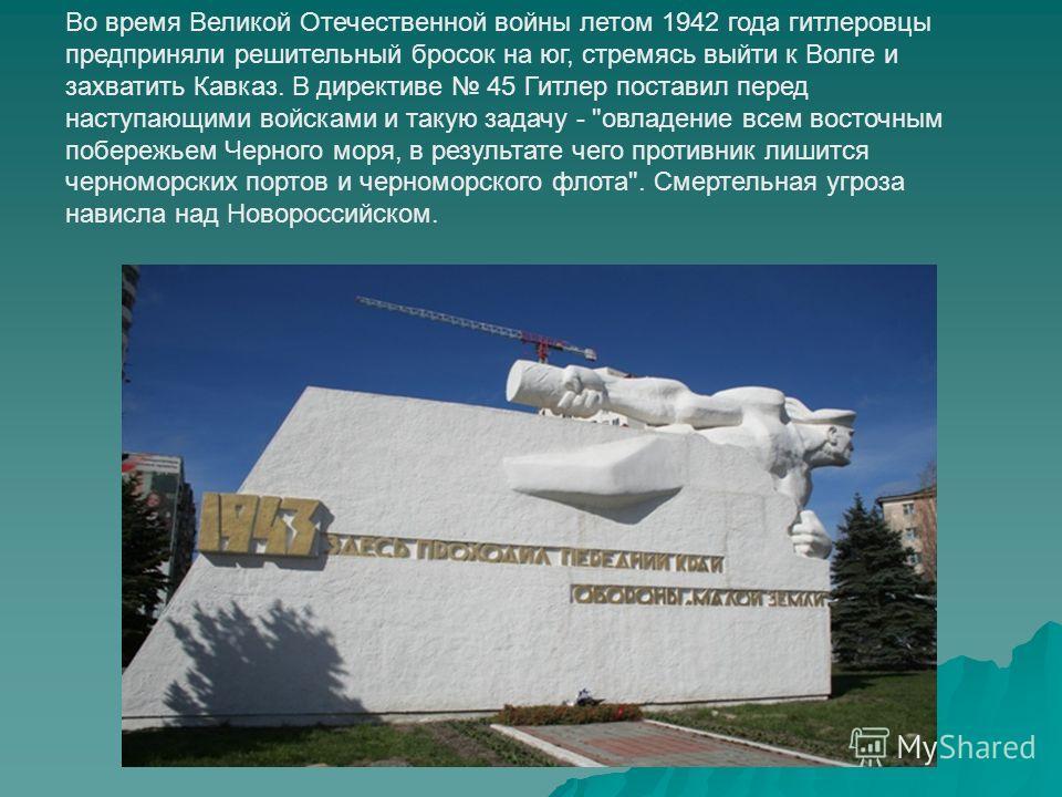 Во время Великой Отечественной войны летом 1942 года гитлеровцы предприняли решительный бросок на юг, стремясь выйти к Волге и захватить Кавказ. В директиве 45 Гитлер поставил перед наступающими войсками и такую задачу -
