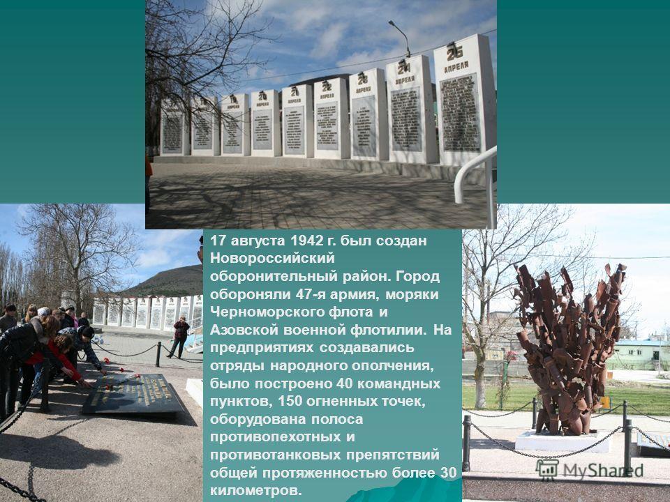 17 августа 1942 г. был создан Новороссийский оборонительный район. Город обороняли 47-я армия, моряки Черноморского флота и Азовской военной флотилии. На предприятиях создавались отряды народного ополчения, было построено 40 командных пунктов, 150 ог