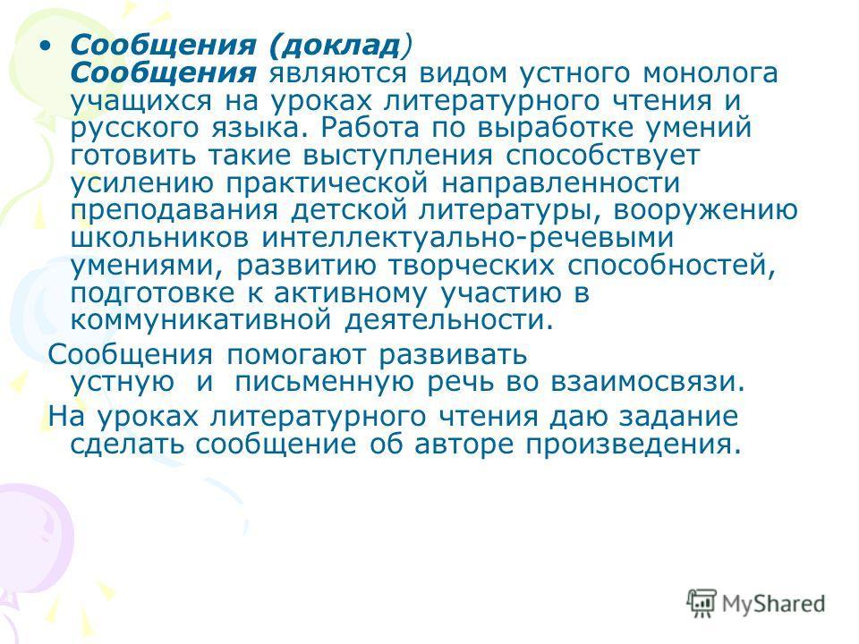 Сообщения (доклад) Сообщения являются видом устного монолога учащихся на уроках литературного чтения и русского языка. Работа по выработке умений готовить такие выступления способствует усилению практической направленности преподавания детской литера