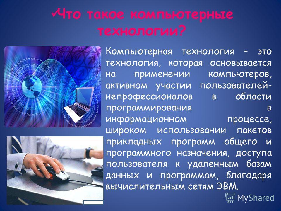 Что такое компьютерные технологии? Компьютерная технология – это технология, которая основывается на применении компьютеров, активном участии пользователей- непрофессионалов в области программирования в информационном процессе, широком использовании