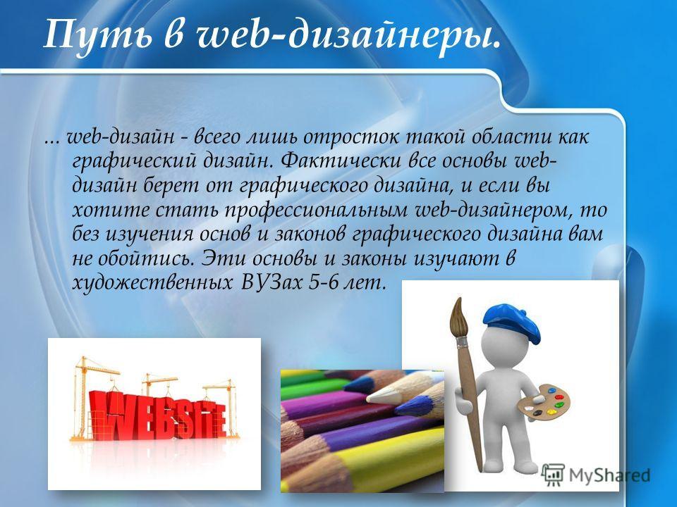 Путь в web-дизайнеры.... web-дизайн - всего лишь отросток такой области как графический дизайн. Фактически все основы web- дизайн берет от графического дизайна, и если вы хотите стать профессиональным web-дизайнером, то без изучения основ и законов г