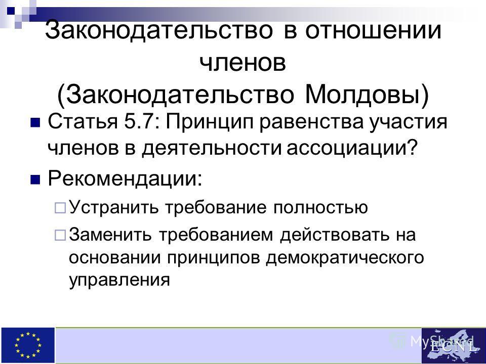 Законодательство в отношении членов (Законодательство Молдовы) Статья 5.7: Принцип равенства участия членов в деятельности ассоциации? Рекомендации: Устранить требование полностью Заменить требованием действовать на основании принципов демократическо
