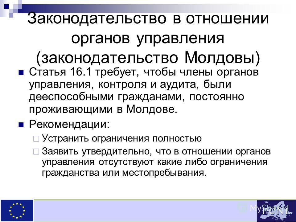 Законодательство в отношении органов управления (законодательство Молдовы) Статья 16.1 требует, чтобы члены органов управления, контроля и аудита, были дееспособными гражданами, постоянно проживающими в Молдове. Рекомендации: Устранить ограничения по