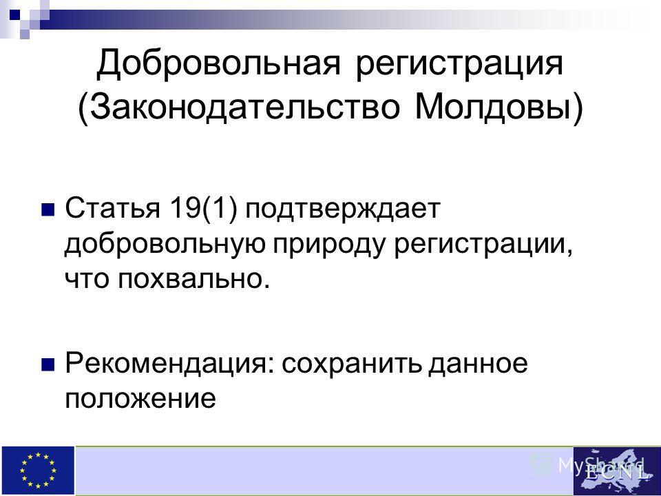 Добровольная регистрация (Законодательство Молдовы) Статья 19(1) подтверждает добровольную природу регистрации, что похвально. Рекомендация: сохранить данное положение