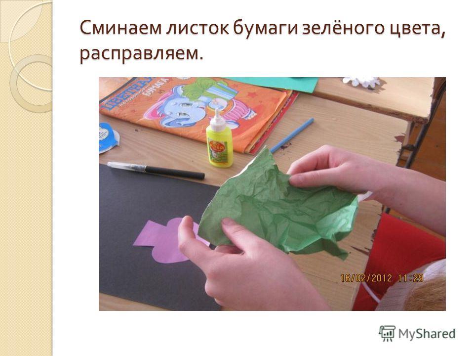Сминаем листок бумаги зелёного цвета, расправляем.