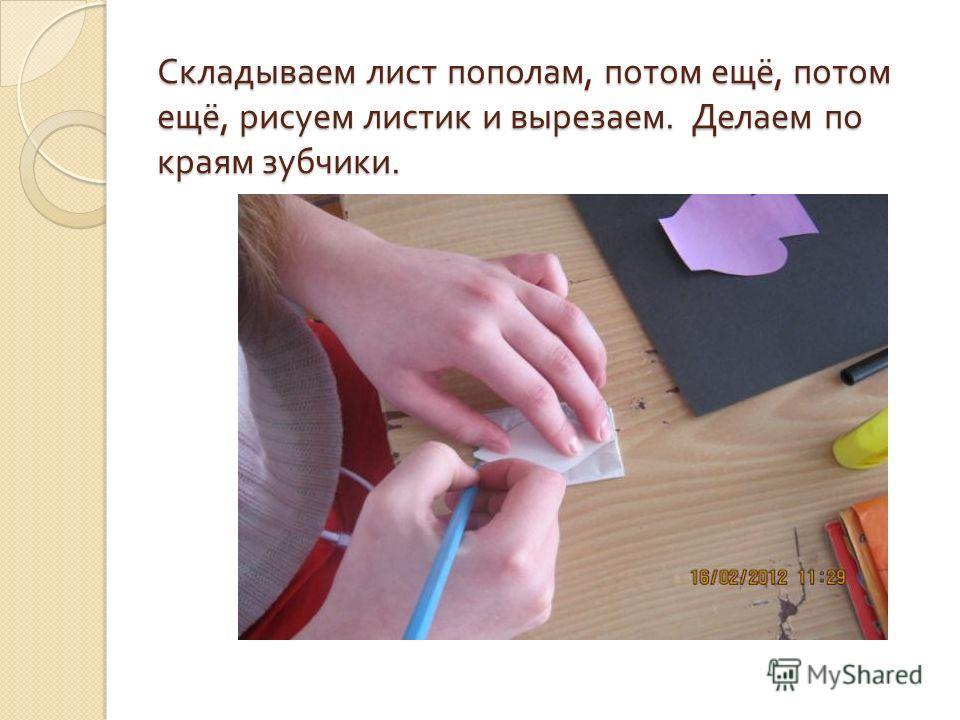 Складываем лист пополам, потом ещё, потом ещё, рисуем листик и вырезаем. Делаем по краям зубчики.