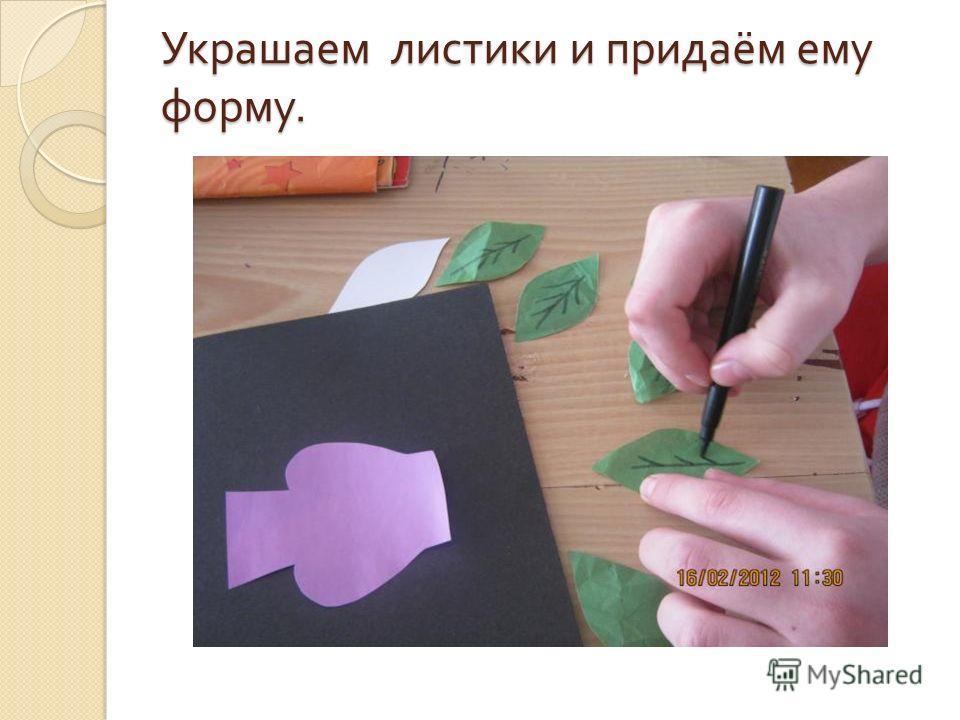 Украшаем листики и придаём ему форму.