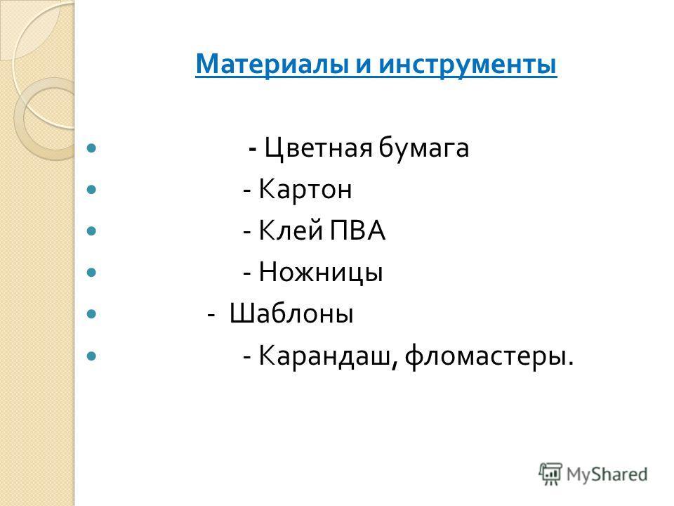 Материалы и инструменты - Цветная бумага - Картон - Клей ПВА - Ножницы - Шаблоны - Карандаш, фломастеры.