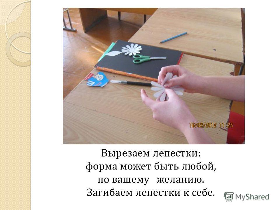 Вырезаем лепестки: форма может быть любой, по вашему желанию. Загибаем лепестки к себе.
