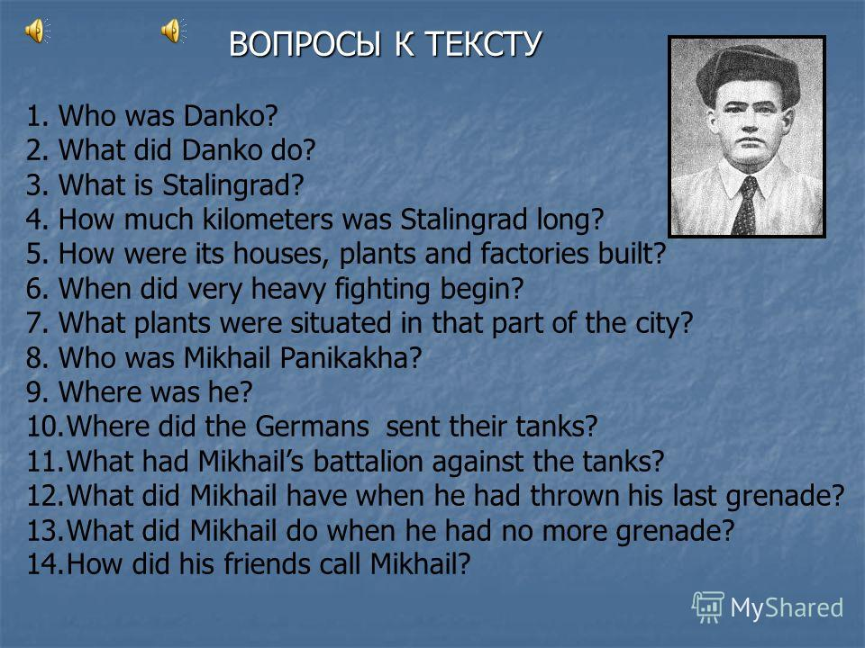 1.Who was Danko? 2.What did Danko do? 3.What is Stalingrad? 4.How much kilometers was Stalingrad long? 5.How were its houses, plants and factories built? 6.When did very heavy fighting begin? 7.What plants were situated in that part of the city? 8.Wh