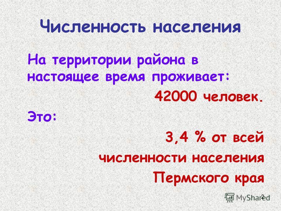 2 Численность населения На территории района в настоящее время проживает: 42000 человек. Это: 3,4 % от всей численности населения Пермского края