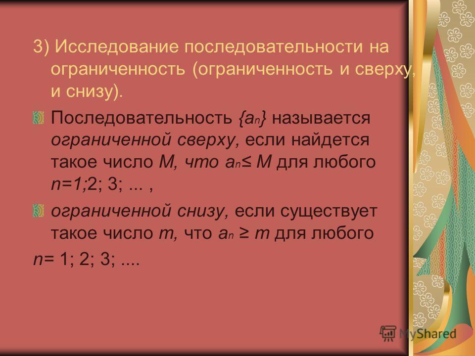 3) Исследование последовательности на ограниченность (ограниченность и сверху, и снизу). Последовательность {а n } называется ограниченной сверху, если найдется такое число М, что а n M для любого n=1;2; 3;..., ограниченной снизу, если существует так