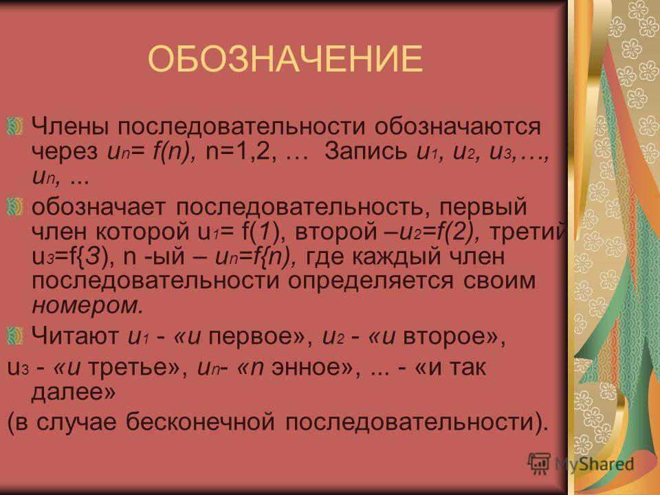 ОБОЗНАЧЕНИЕ Члены последовательности обозначаются через u n = f(n), n=1,2, … Запись u 1, u 2, u 3,…, u n,... обозначает последовательность, первый член которой u 1 = f(1), второй –u 2 =f(2), третий u 3 =f{З), n -ый – и n =f{n), где каждый член после