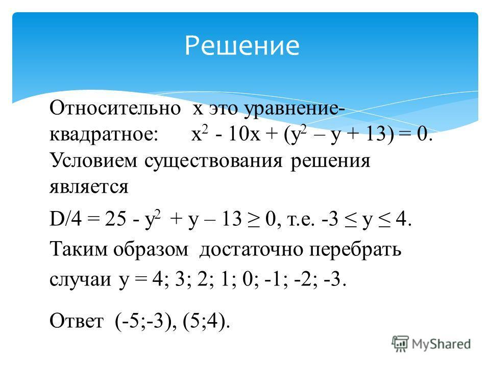 Относительно х это уравнение- квадратное: х 2 - 10х + (у 2 – у + 13) = 0. Условием существования решения является D/4 = 25 - у 2 + у – 13 0, т.е. -3 у 4. Таким образом достаточно перебрать случаи у = 4; 3; 2; 1; 0; -1; -2; -3. Ответ (-5;-3), (5;4). Р