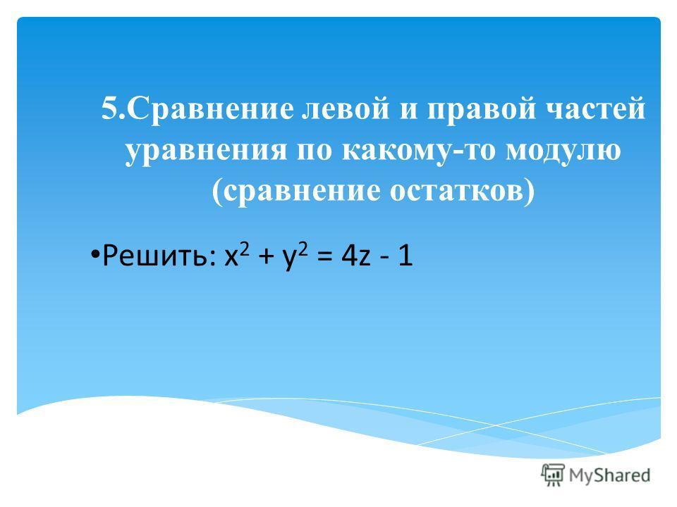 5.Сравнение левой и правой частей уравнения по какому-то модулю (сравнение остатков) Решить: х 2 + у 2 = 4z - 1