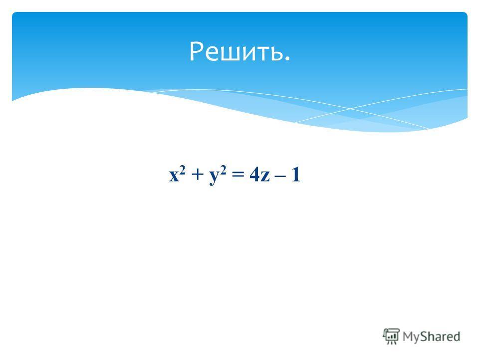 х 2 + у 2 = 4z – 1 Решить.